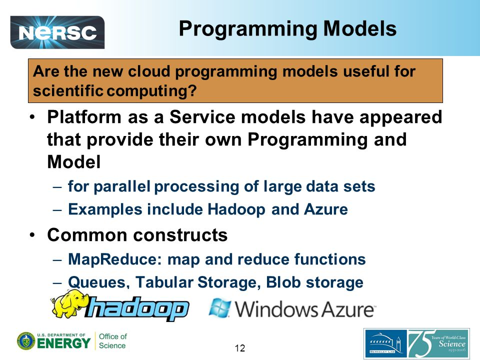 Programming Models Platform as a Service models have appeared that provide their own Programming and Model –for parallel processing of large data sets –Examples include Hadoop and Azure Common constructs –MapReduce: map and reduce functions –Queues, Tabular Storage, Blob storage 12 Are the new cloud programming models useful for scientific computing