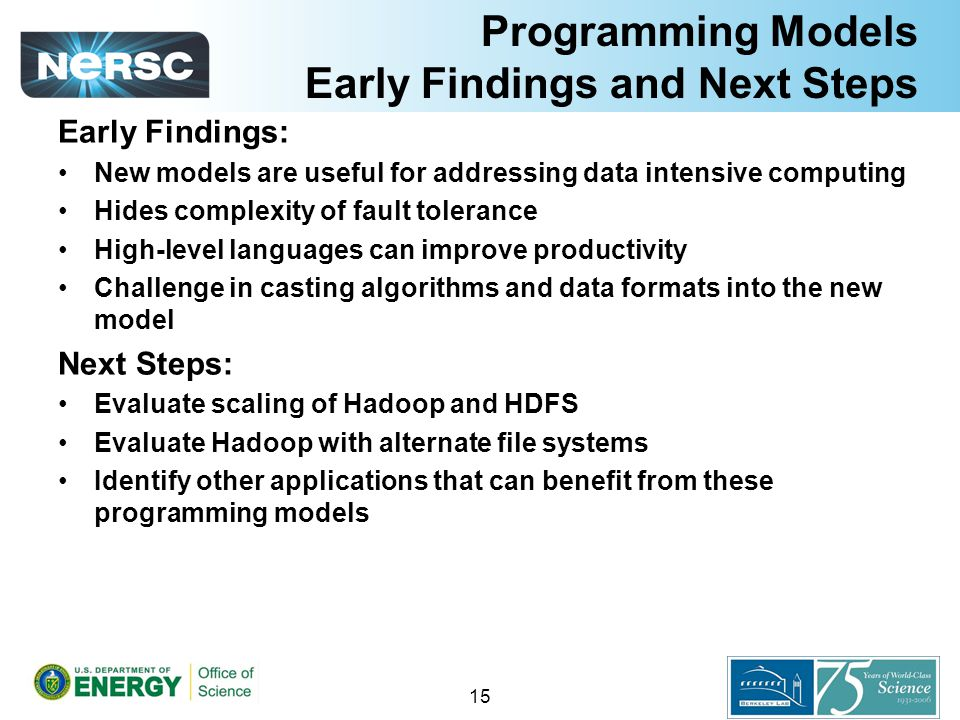 Programming Models Early Findings and Next Steps Early Findings: New models are useful for addressing data intensive computing Hides complexity of fault tolerance High-level languages can improve productivity Challenge in casting algorithms and data formats into the new model Next Steps: Evaluate scaling of Hadoop and HDFS Evaluate Hadoop with alternate file systems Identify other applications that can benefit from these programming models 15