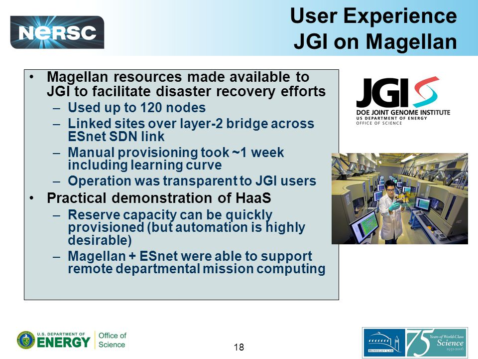 User Experience JGI on Magellan Magellan resources made available to JGI to facilitate disaster recovery efforts –Used up to 120 nodes –Linked sites over layer-2 bridge across ESnet SDN link –Manual provisioning took ~1 week including learning curve –Operation was transparent to JGI users Practical demonstration of HaaS –Reserve capacity can be quickly provisioned (but automation is highly desirable) –Magellan + ESnet were able to support remote departmental mission computing 18