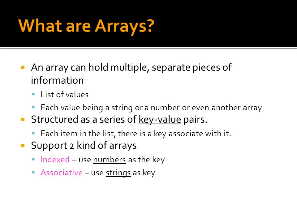  An array can hold multiple, separate pieces of information  List of values  Each value being a string or a number or even another array  Structur