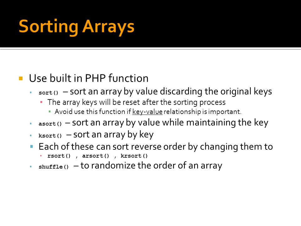  Use built in PHP function  sort() – sort an array by value discarding the original keys ▪ The array keys will be reset after the sorting process ▪