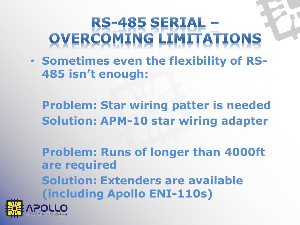 Sometimes even the flexibility of RS- 485 isn't enough: Problem: Star wiring patter is needed Solution: APM-10 star wiring adapter Problem: Runs of longer than 4000ft are required Solution: Extenders are available (including Apollo ENI-110s)