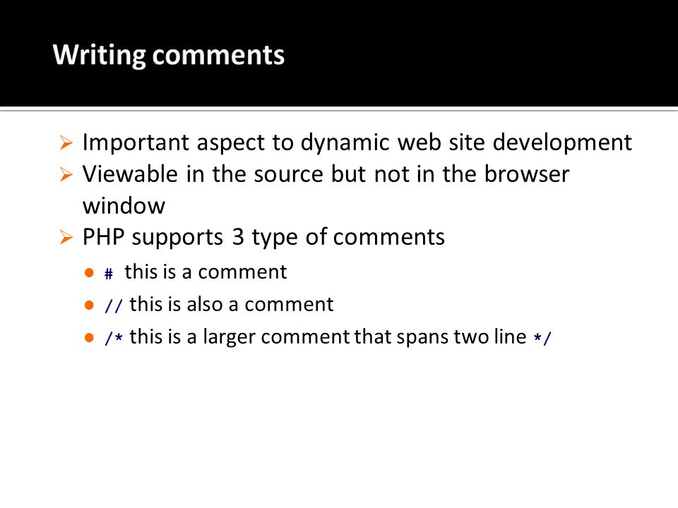 Important aspect to dynamic web site development  Viewable in the source but not in the browser window  PHP supports 3 type of comments # this is a comment // this is also a comment /* this is a larger comment that spans two line */
