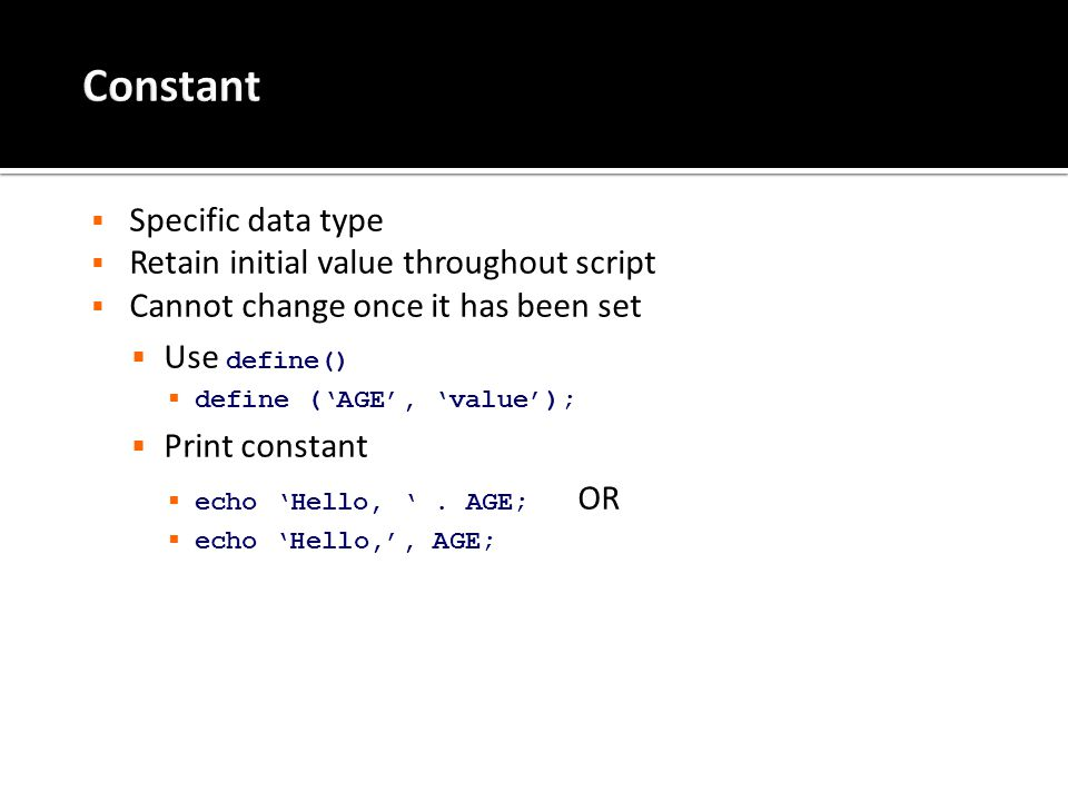  Specific data type  Retain initial value throughout script  Cannot change once it has been set  Use define()  define ('AGE', 'value');  Print constant  echo 'Hello, '.