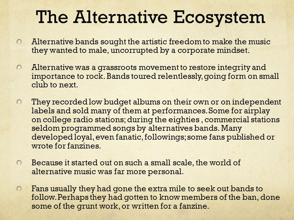 The Alternative Ecosystem Alternative bands sought the artistic freedom to make the music they wanted to male, uncorrupted by a corporate mindset.