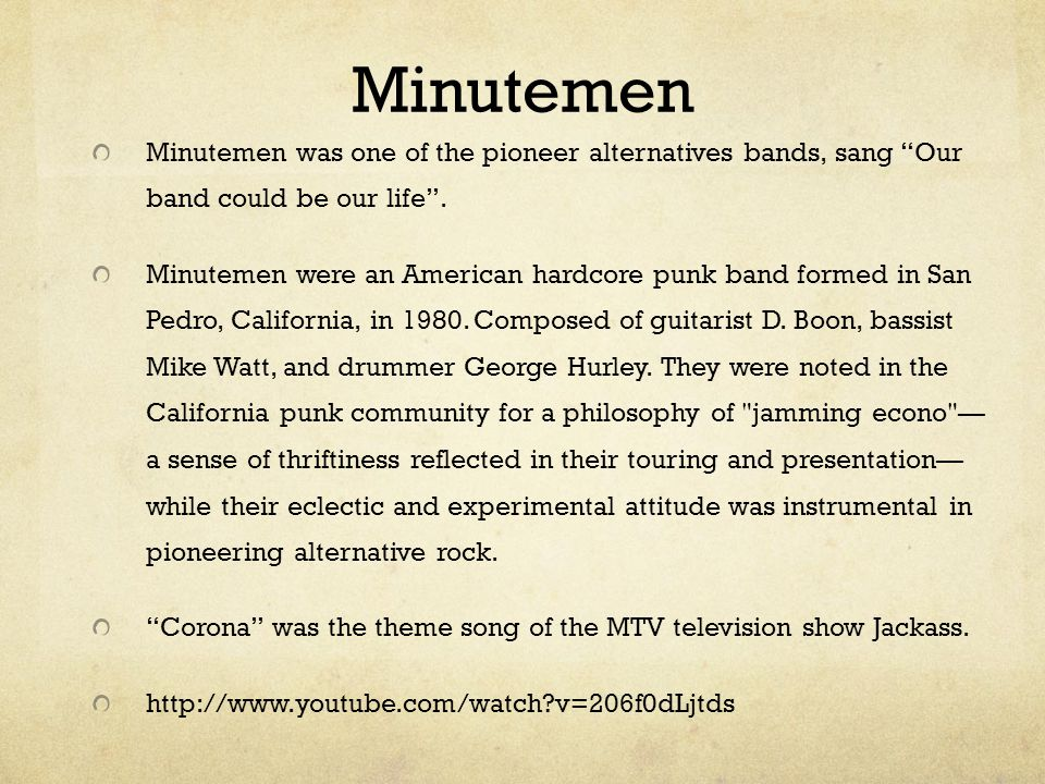 Minutemen Minutemen was one of the pioneer alternatives bands, sang Our band could be our life .