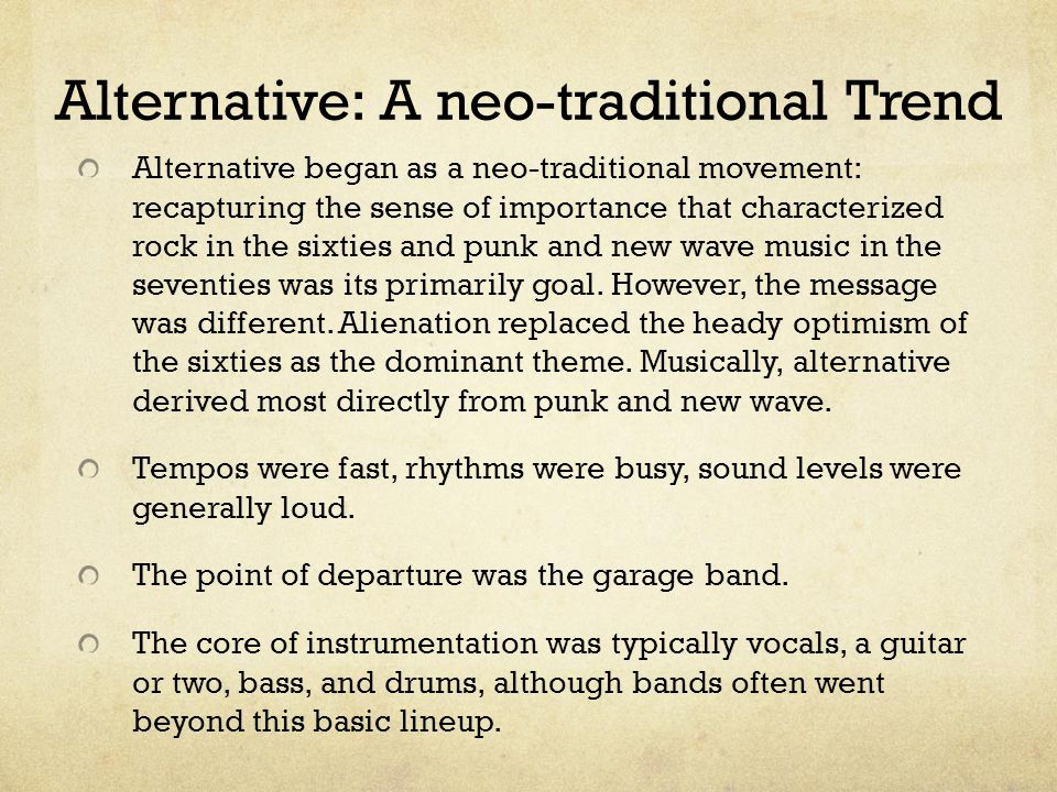 Alternative: A neo-traditional Trend Alternative began as a neo-traditional movement: recapturing the sense of importance that characterized rock in the sixties and punk and new wave music in the seventies was its primarily goal.