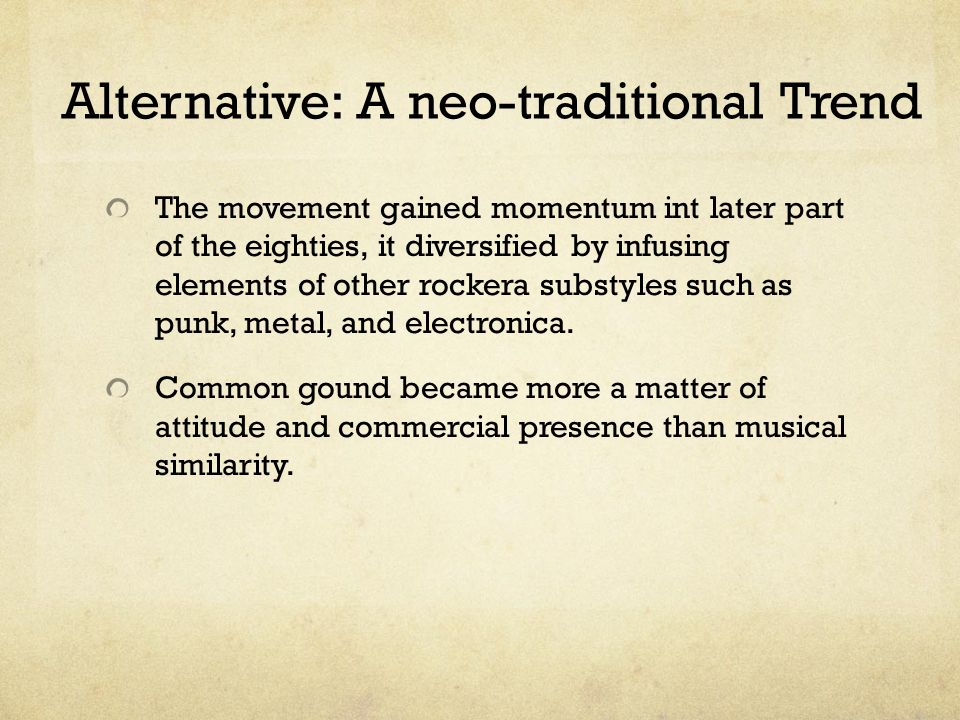 Alternative: A neo-traditional Trend The movement gained momentum int later part of the eighties, it diversified by infusing elements of other rockera substyles such as punk, metal, and electronica.