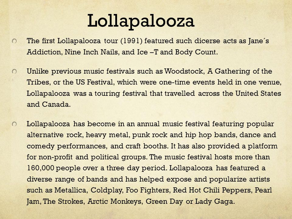 Lollapalooza The first Lollapalooza tour (1991) featured such dicerse acts as Jane´s Addiction, Nine Inch Nails, and Ice –T and Body Count.