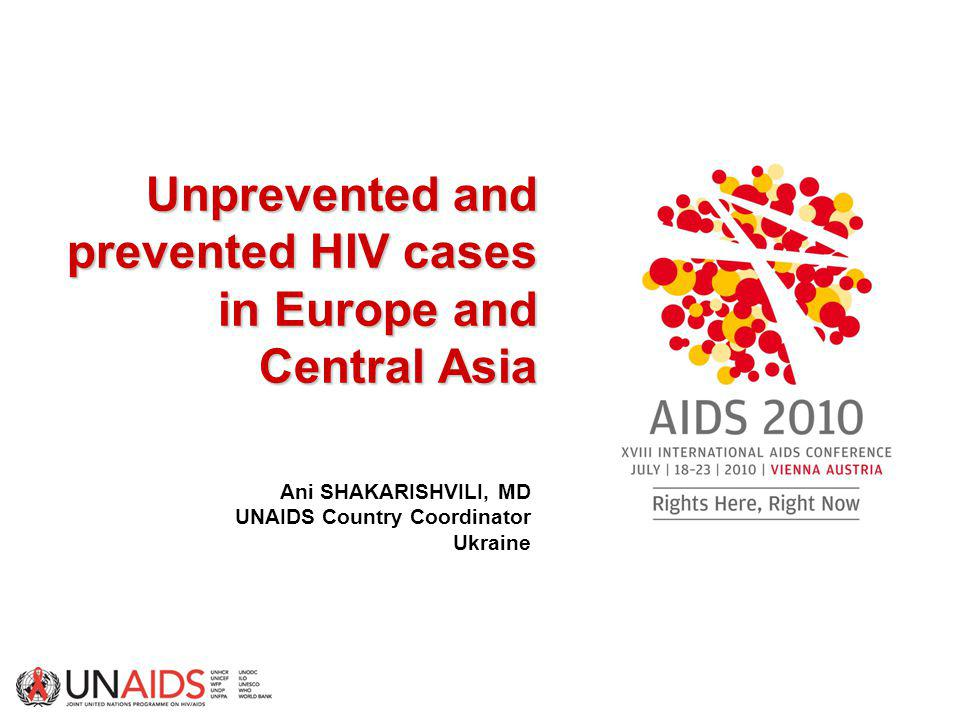 Unprevented and prevented HIV cases in Europe and Central Asia Unprevented and prevented HIV cases in Europe and Central Asia Ani SHAKARISHVILI, MD UNAIDS Country Coordinator Ukraine