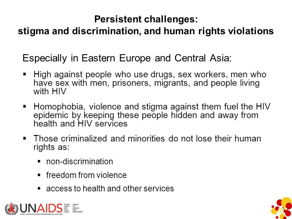 Persistent challenges: stigma and discrimination, and human rights violations Especially in Eastern Europe and Central Asia:  High against people who use drugs, sex workers, men who have sex with men, prisoners, migrants, and people living with HIV  Homophobia, violence and stigma against them fuel the HIV epidemic by keeping these people hidden and away from health and HIV services  Those criminalized and minorities do not lose their human rights as:  non-discrimination  freedom from violence  access to health and other services