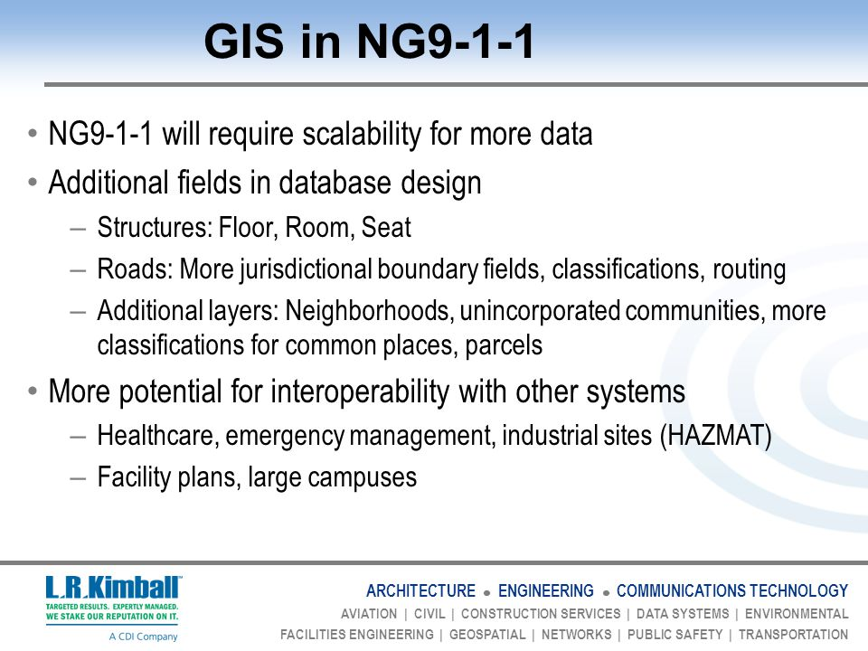 ARCHITECTURE ENGINEERING COMMUNICATIONS TECHNOLOGY AVIATION | CIVIL | CONSTRUCTION SERVICES | DATA SYSTEMS | ENVIRONMENTAL FACILITIES ENGINEERING | GEOSPATIAL | NETWORKS | PUBLIC SAFETY | TRANSPORTATION GIS in NG9-1-1 NG9-1-1 will require scalability for more data Additional fields in database design – Structures: Floor, Room, Seat – Roads: More jurisdictional boundary fields, classifications, routing – Additional layers: Neighborhoods, unincorporated communities, more classifications for common places, parcels More potential for interoperability with other systems – Healthcare, emergency management, industrial sites (HAZMAT) – Facility plans, large campuses