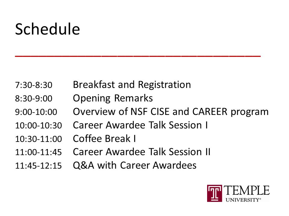 Schedule _______________________________ 7:30-8:30 Breakfast and Registration 8:30-9:00 Opening Remarks 9:00-10:00 Overview of NSF CISE and CAREER program 10:00-10:30 Career Awardee Talk Session I 10:30-11:00 Coffee Break I 11:00-11:45 Career Awardee Talk Session II 11:45-12:15 Q&A with Career Awardees