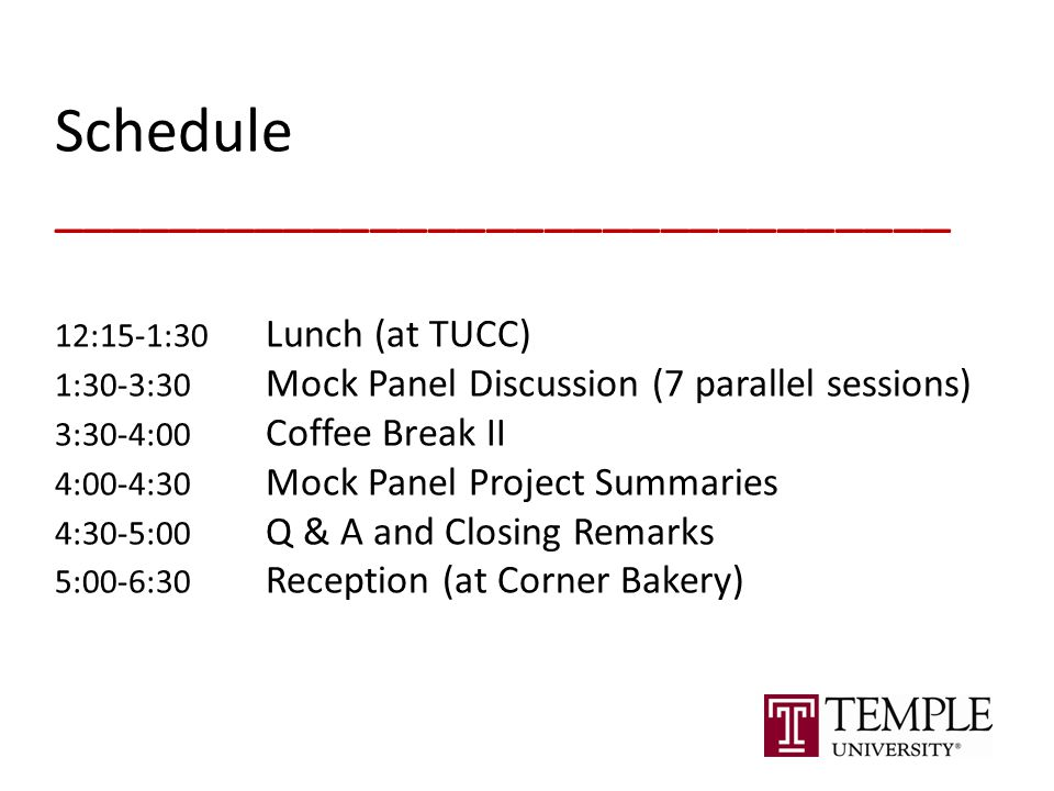 Schedule _______________________________ 12:15-1:30 Lunch (at TUCC) 1:30-3:30 Mock Panel Discussion (7 parallel sessions) 3:30-4:00 Coffee Break II 4:00-4:30 Mock Panel Project Summaries 4:30-5:00 Q & A and Closing Remarks 5:00-6:30 Reception (at Corner Bakery)