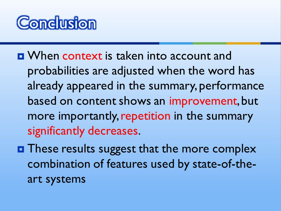  When context is taken into account and probabilities are adjusted when the word has already appeared in the summary, performance based on content shows an improvement, but more importantly, repetition in the summary significantly decreases.