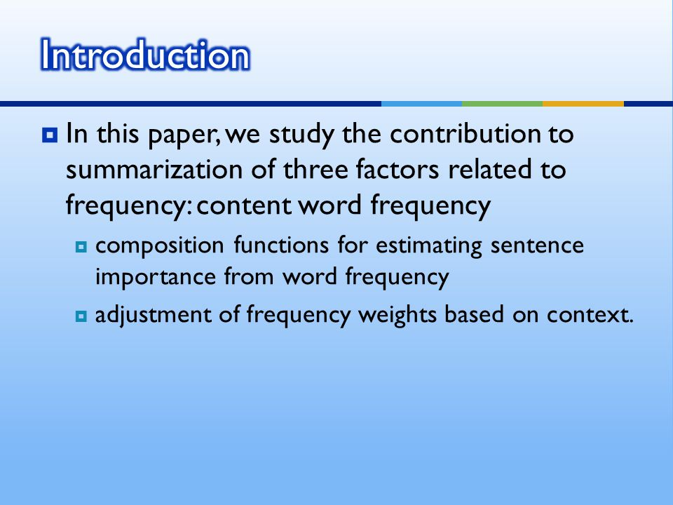  In this paper, we study the contribution to summarization of three factors related to frequency: content word frequency  composition functions for estimating sentence importance from word frequency  adjustment of frequency weights based on context.