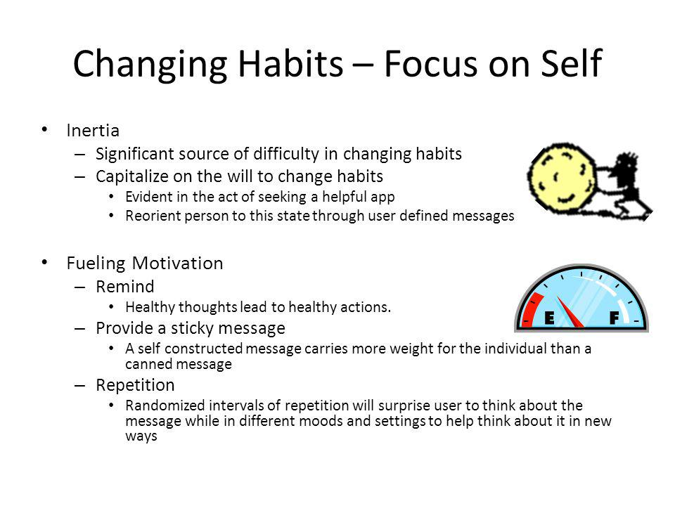 Changing Habits – Focus on Self Inertia – Significant source of difficulty in changing habits – Capitalize on the will to change habits Evident in the act of seeking a helpful app Reorient person to this state through user defined messages Fueling Motivation – Remind Healthy thoughts lead to healthy actions.