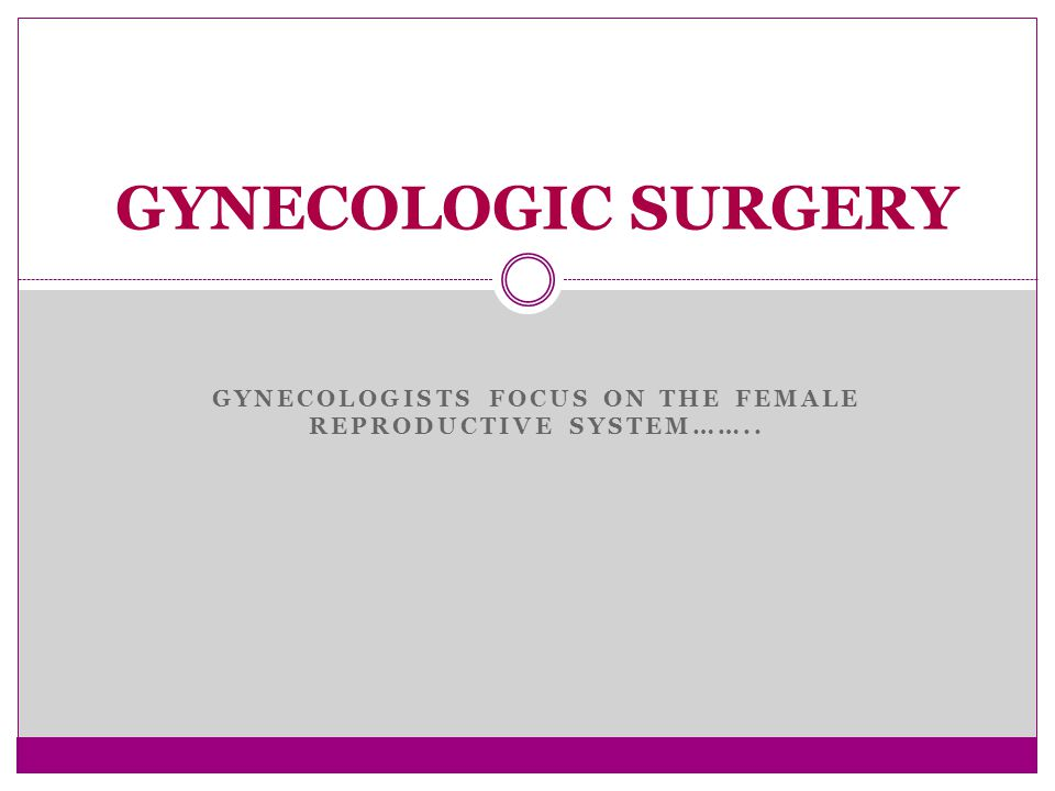 GYNECOLOGISTS FOCUS ON THE FEMALE REPRODUCTIVE SYSTEM…….. GYNECOLOGIC SURGERY