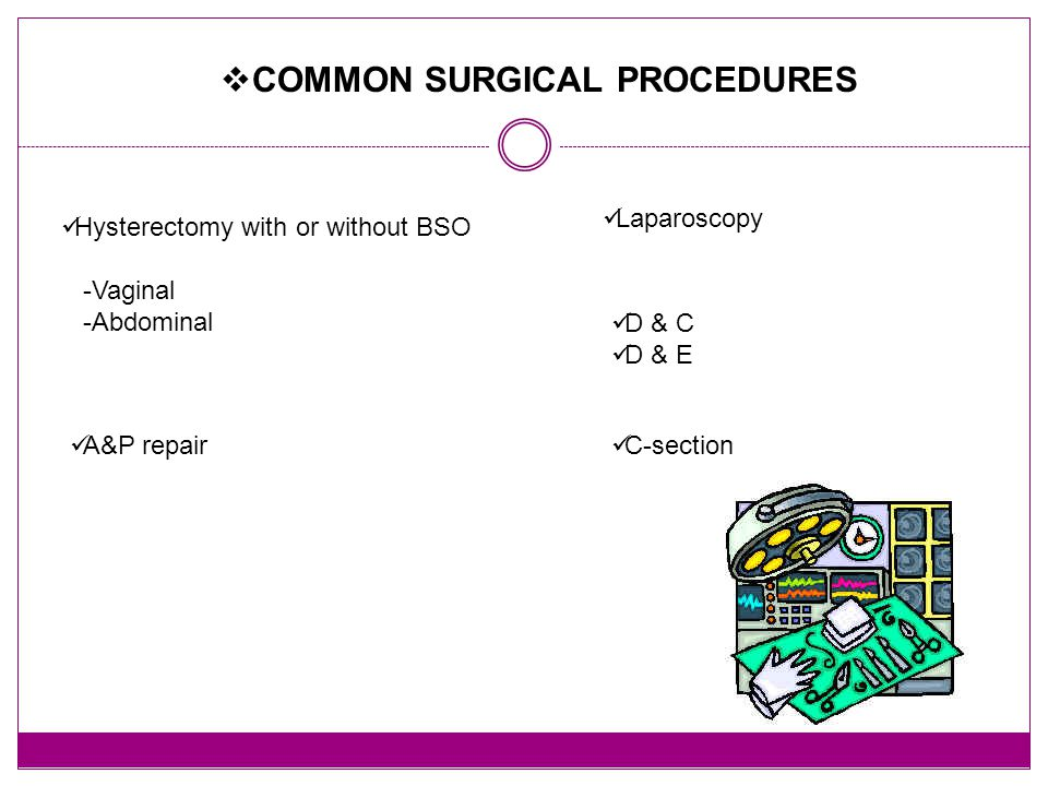  COMMON SURGICAL PROCEDURES Hysterectomy with or without BSO -Vaginal -Abdominal Laparoscopy D & C D & E A&P repair C-section