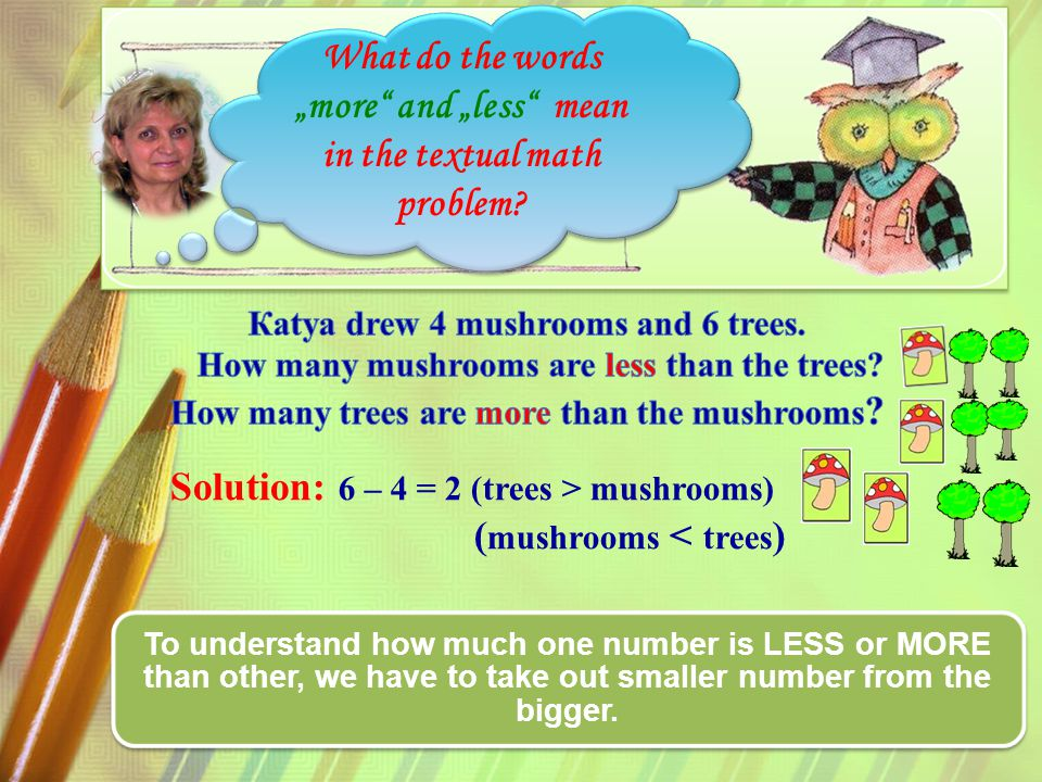 Solution: 6 – 4 = 2 (trees > mushrooms) ( mushrooms < trees ) To understand how much one number is LESS or MORE than other, we have to take out smaller number from the bigger.