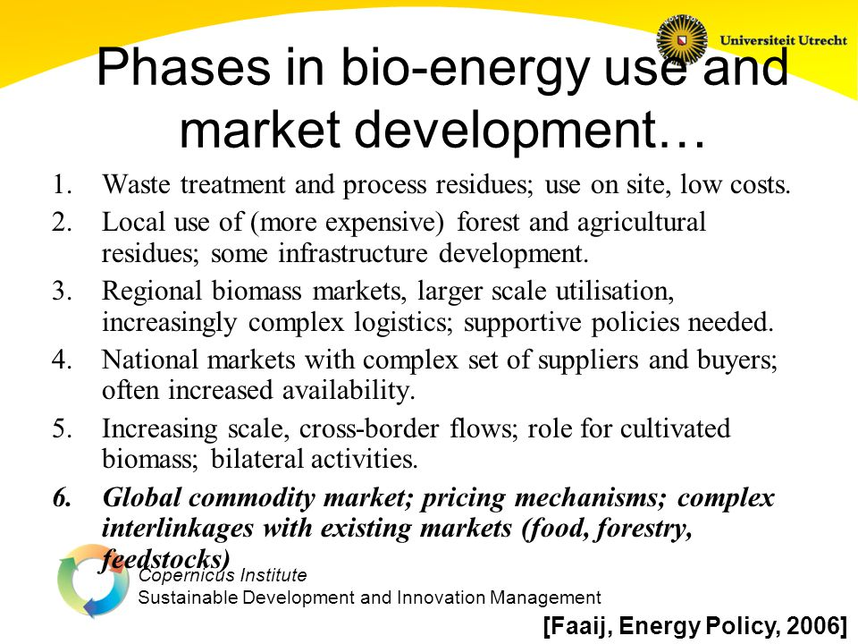 Copernicus Institute Sustainable Development and Innovation Management Phases in bio-energy use and market development… 1.Waste treatment and process residues; use on site, low costs.