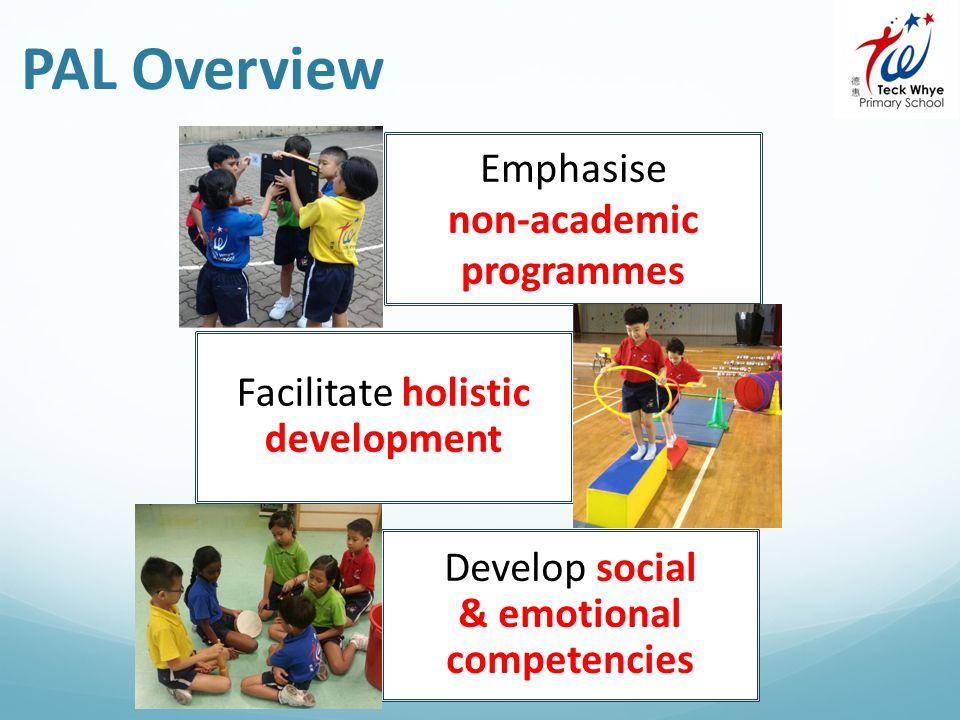 PAL Overview Emphasise non-academic programmes Facilitate holistic development Develop social & emotional competencies