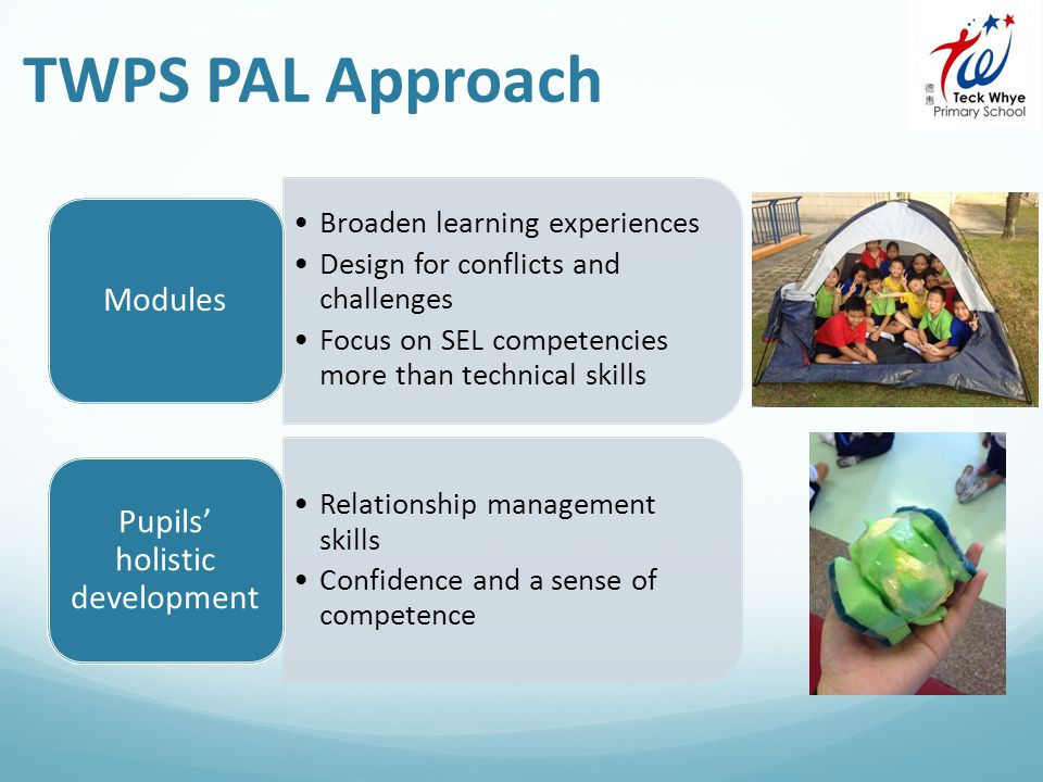 Broaden learning experiences Design for conflicts and challenges Focus on SEL competencies more than technical skills Modules Relationship management skills Confidence and a sense of competence Pupils' holistic development TWPS PAL Approach