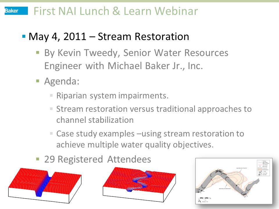 First NAI Lunch & Learn Webinar  May 4, 2011 – Stream Restoration  By Kevin Tweedy, Senior Water Resources Engineer with Michael Baker Jr., Inc.  A