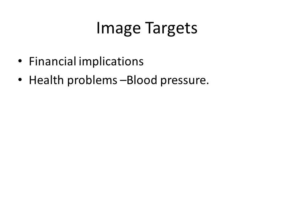 Image Targets Financial implications Health problems –Blood pressure.