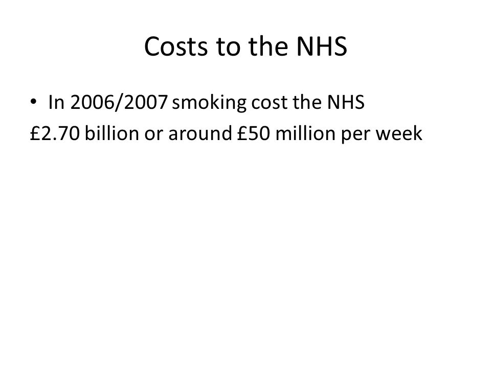 Costs to the NHS In 2006/2007 smoking cost the NHS £2.70 billion or around £50 million per week