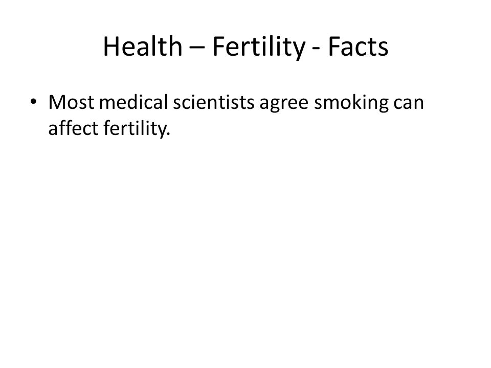 Health – Fertility - Facts Most medical scientists agree smoking can affect fertility.