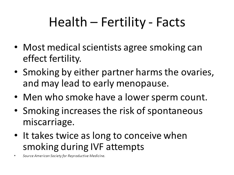Health – Fertility - Facts Most medical scientists agree smoking can effect fertility.