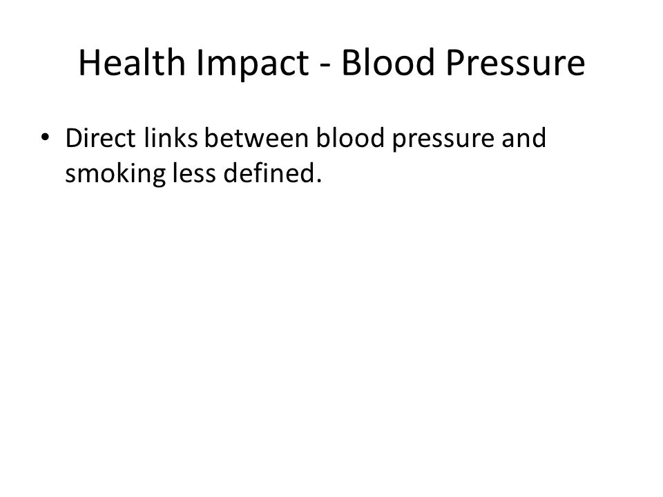 Health Impact - Blood Pressure Direct links between blood pressure and smoking less defined.