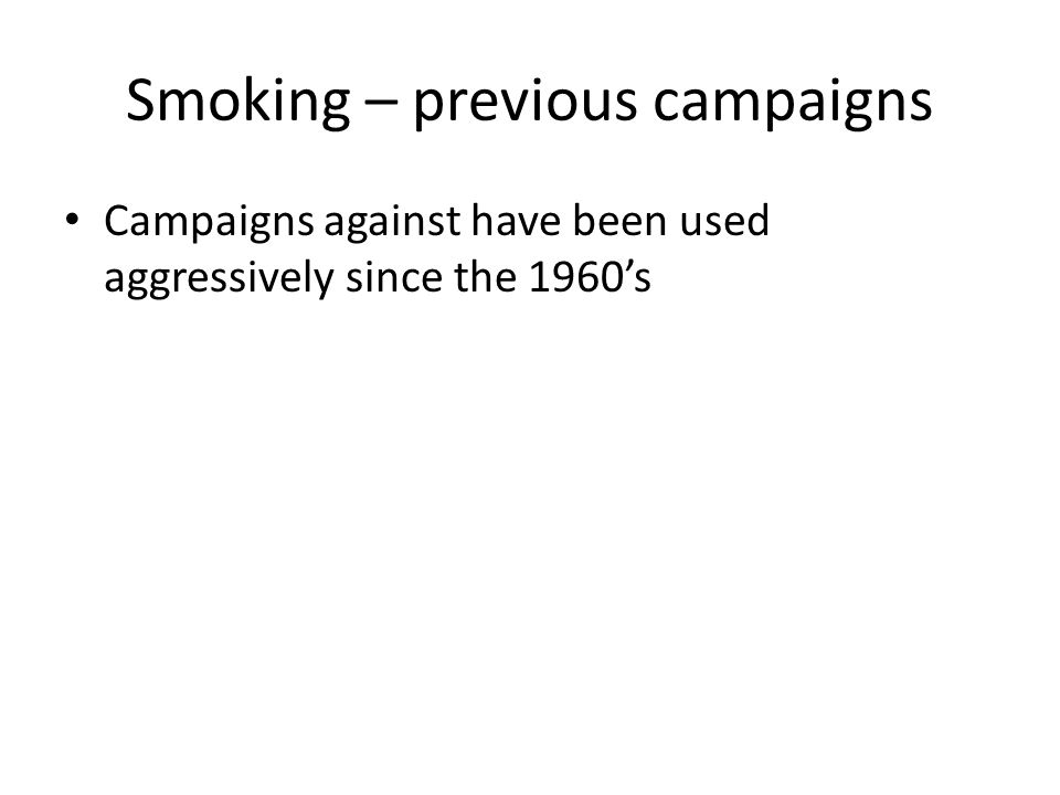 Smoking – previous campaigns Campaigns against have been used aggressively since the 1960's