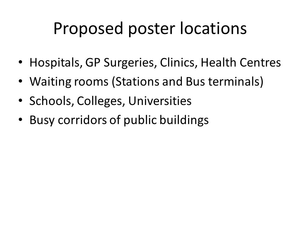 Proposed poster locations Hospitals, GP Surgeries, Clinics, Health Centres Waiting rooms (Stations and Bus terminals) Schools, Colleges, Universities Busy corridors of public buildings