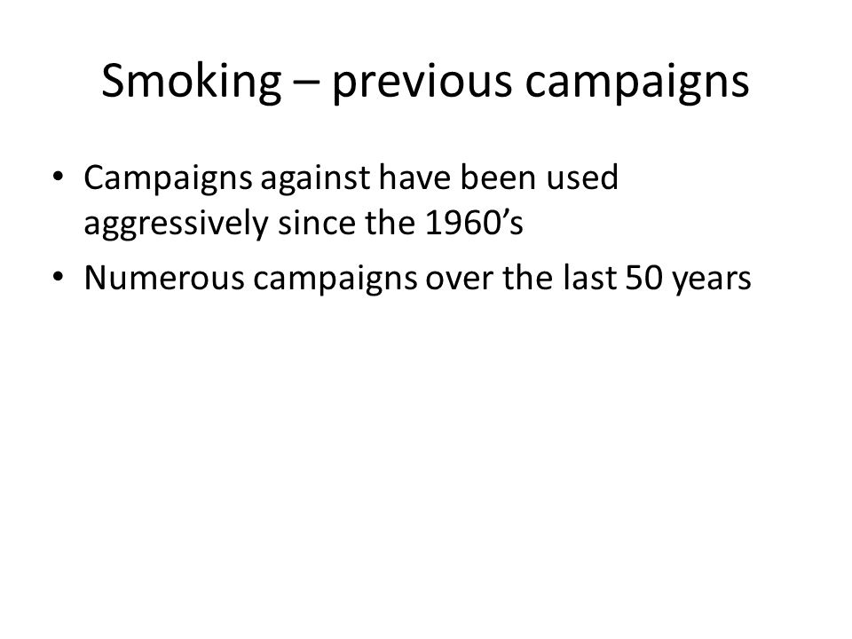 Smoking – previous campaigns Campaigns against have been used aggressively since the 1960's Numerous campaigns over the last 50 years