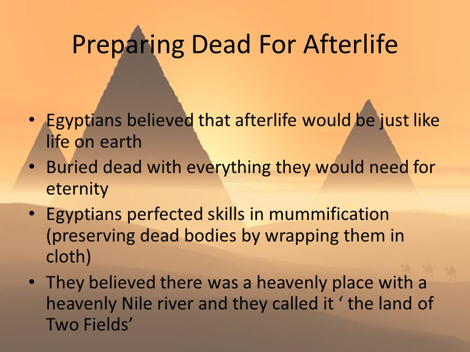 Preparing Dead For Afterlife Egyptians believed that afterlife would be just like life on earth Buried dead with everything they would need for eterni