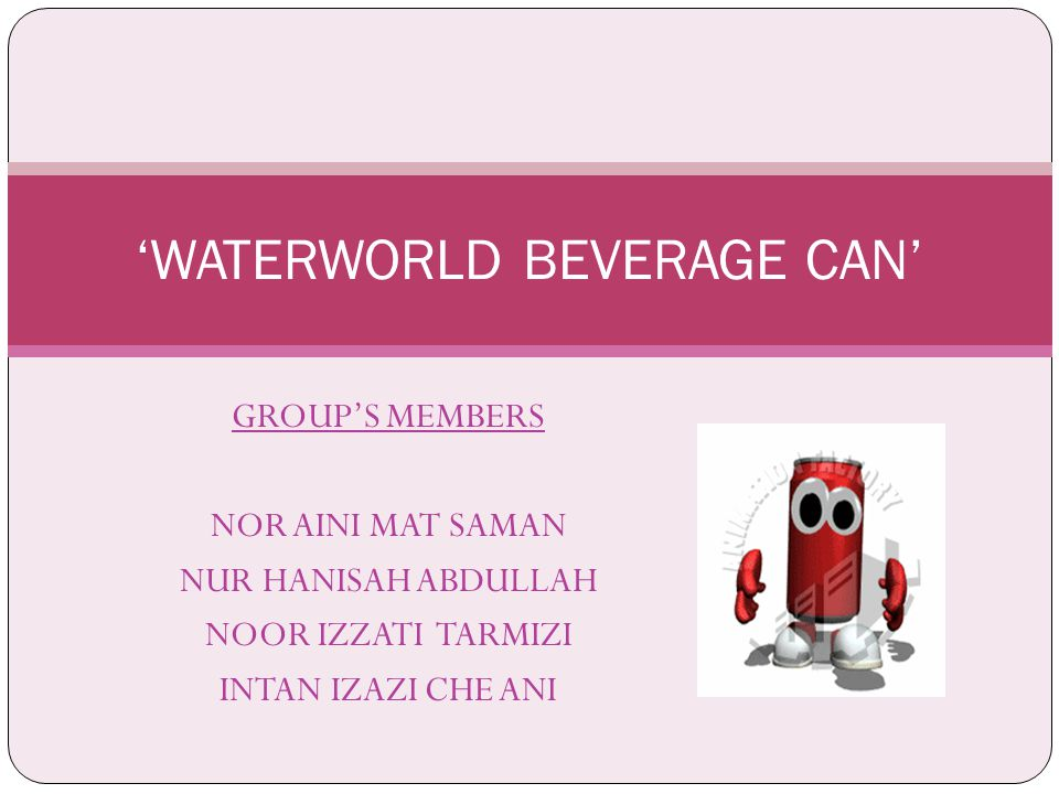 GROUP'S MEMBERS NOR AINI MAT SAMAN NUR HANISAH ABDULLAH NOOR IZZATI TARMIZI INTAN IZAZI CHE ANI 'WATERWORLD BEVERAGE CAN'