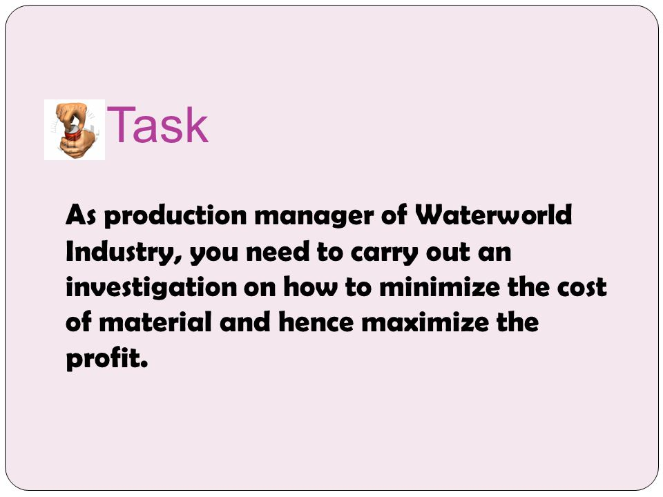 Task As production manager of Waterworld Industry, you need to carry out an investigation on how to minimize the cost of material and hence maximize the profit.