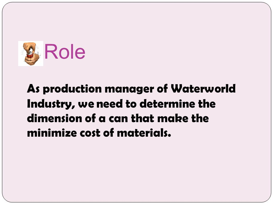 Role As production manager of Waterworld Industry, we need to determine the dimension of a can that make the minimize cost of materials.