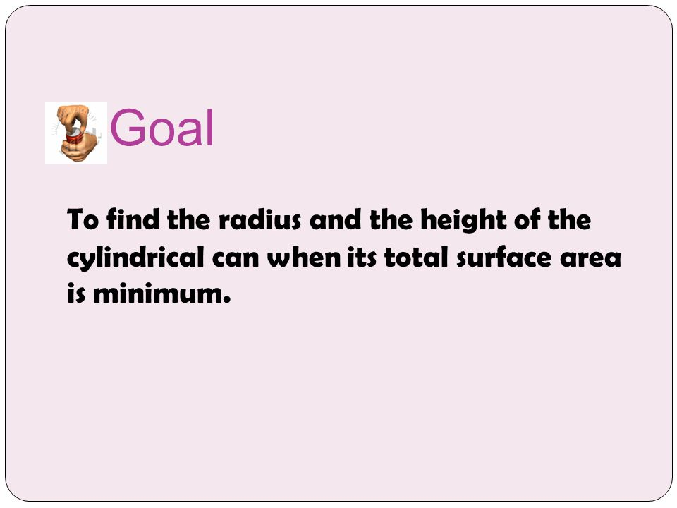 Goal To find the radius and the height of the cylindrical can when its total surface area is minimum.