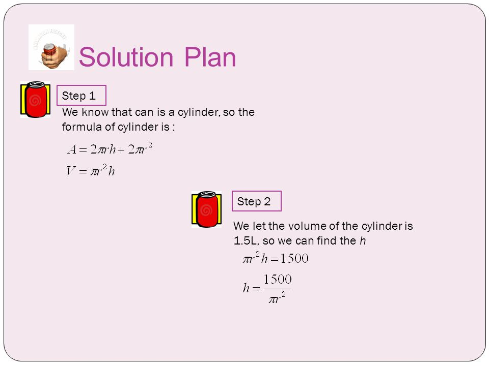 Solution Plan Step 1 We let the volume of the cylinder is 1.5L, so we can find the h We know that can is a cylinder, so the formula of cylinder is : Step 2