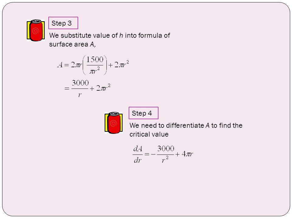 We substitute value of h into formula of surface area A, We need to differentiate A to find the critical value Step 3 Step 4