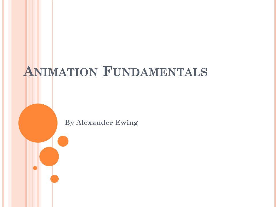 A NIMATION F UNDAMENTALS By Alexander Ewing