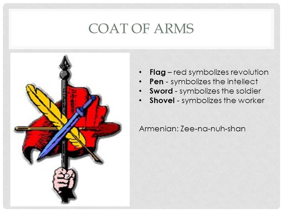 COAT OF ARMS Flag – red symbolizes revolution Pen - symbolizes the intellect Sword - symbolizes the soldier Shovel - symbolizes the worker Armenian: Zee-na-nuh-shan