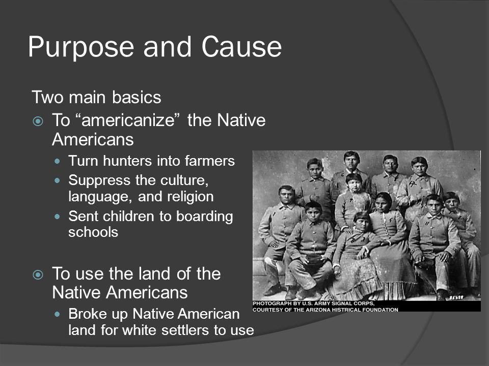 "Purpose and Cause Two main basics  To ""americanize"" the Native Americans Turn hunters into farmers Suppress the culture, language, and religion Sent"