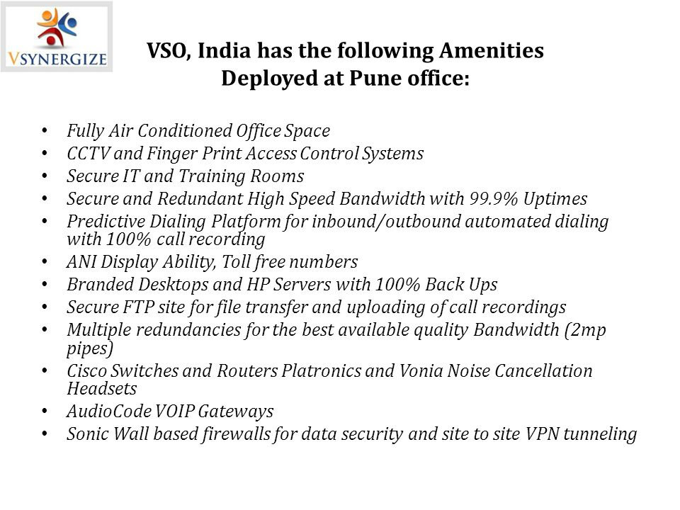 VSO, India has the following Amenities Deployed at Pune office: Fully Air Conditioned Office Space CCTV and Finger Print Access Control Systems Secure IT and Training Rooms Secure and Redundant High Speed Bandwidth with 99.9% Uptimes Predictive Dialing Platform for inbound/outbound automated dialing with 100% call recording ANI Display Ability, Toll free numbers Branded Desktops and HP Servers with 100% Back Ups Secure FTP site for file transfer and uploading of call recordings Multiple redundancies for the best available quality Bandwidth (2mp pipes) Cisco Switches and Routers Platronics and Vonia Noise Cancellation Headsets AudioCode VOIP Gateways Sonic Wall based firewalls for data security and site to site VPN tunneling