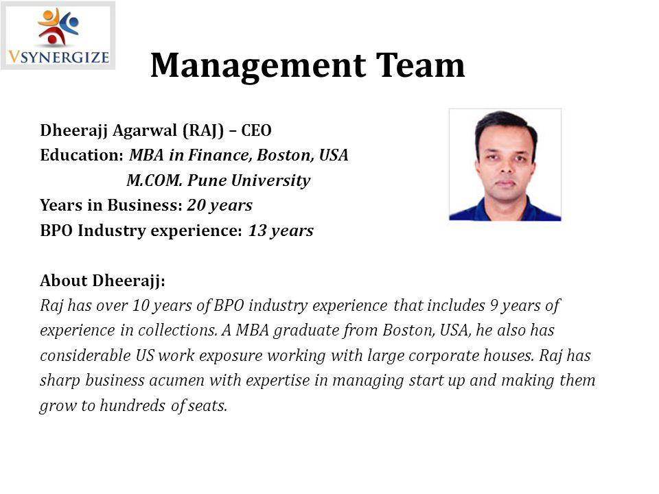 Management Team Dheerajj Agarwal (RAJ) – CEO Education: MBA in Finance, Boston, USA M.COM.