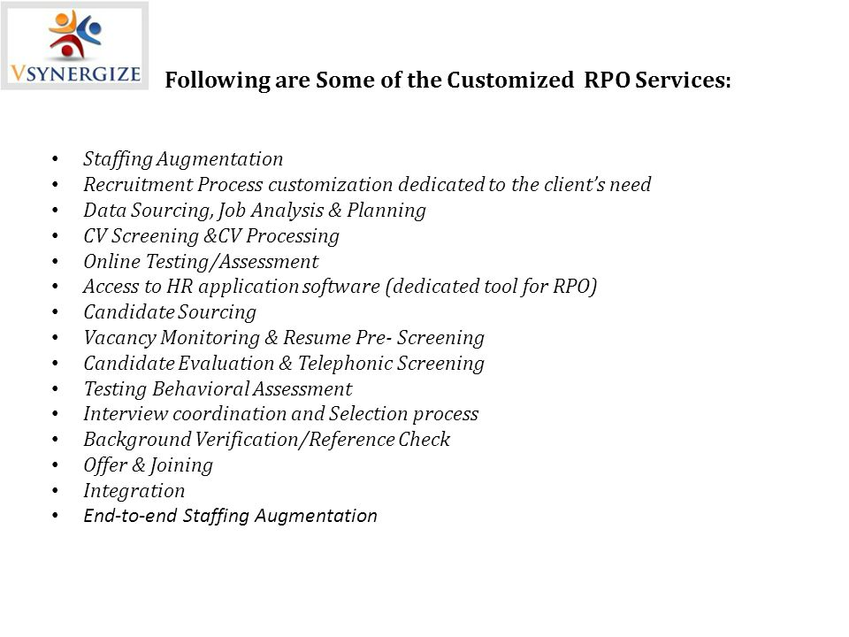 Following are Some of the Customized RPO Services: Staffing Augmentation Recruitment Process customization dedicated to the client's need Data Sourcing, Job Analysis & Planning CV Screening &CV Processing Online Testing/Assessment Access to HR application software (dedicated tool for RPO) Candidate Sourcing Vacancy Monitoring & Resume Pre- Screening Candidate Evaluation & Telephonic Screening Testing Behavioral Assessment Interview coordination and Selection process Background Verification/Reference Check Offer & Joining Integration End-to-end Staffing Augmentation