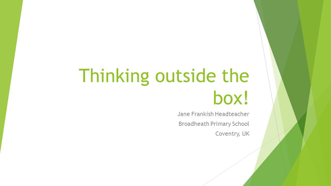 Thinking outside the box! Jane Frankish Headteacher Broadheath Primary School Coventry, UK